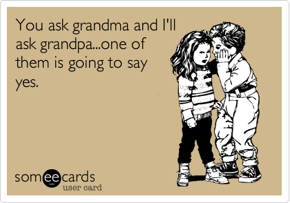 You ask grandma and I'll ask grandpa...one of them is going to say yes.