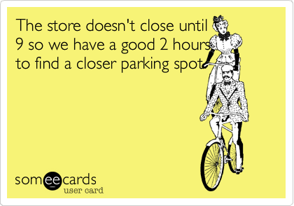 The store doesn't close until 9 so we have a good 2 hours to find a closer parking spot