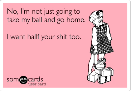 No, I'm not just going to take my ball and go home.  I want hallf your shit too.