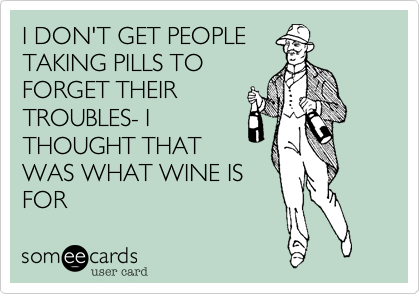 I DON'T GET PEOPLE TAKING PILLS TO FORGET THEIR TROUBLES- I THOUGHT THAT WAS WHAT WINE IS FOR