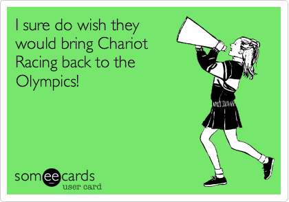 I sure do wish they would bring Chariot Racing back to the Olympics!