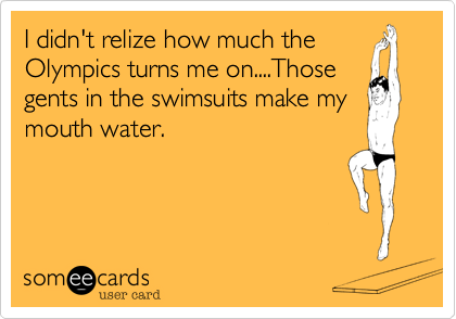 I didn't relize how much the Olympics turns me on....Those gents in the swimsuits make my mouth water.