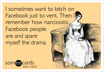 I sometimes want to bitch on Facebook just to vent. Then I remember how narcissistic Facebook people  are and spare myself the drama.
