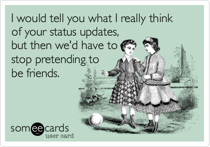 I would tell you what I really think of your status updates, but then we'd have to stop pretending to be friends.