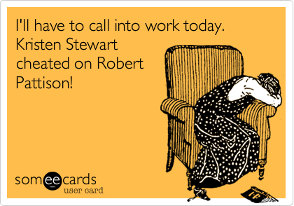 I'll have to call into work today. Kristen Stewart cheated on Robert Pattison!