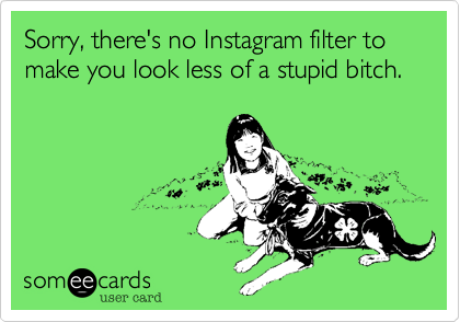 Sorry, there's no Instagram filter to make you look less of a stupid bitch.