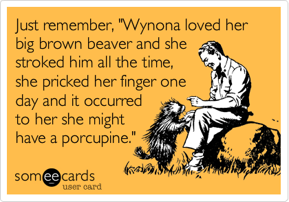 """Just remember, """"Wynona loved her big brown beaver and she stroked him all the time, she pricked her finger one day and it occurred to her she might have a porcupine."""""""