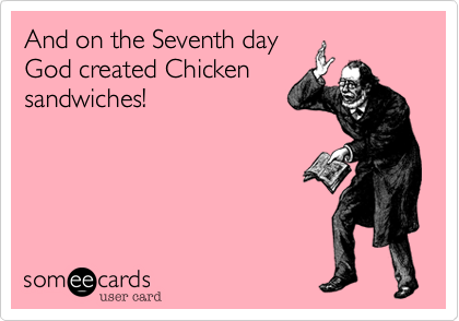 And on the Seventh day God created Chicken sandwiches!