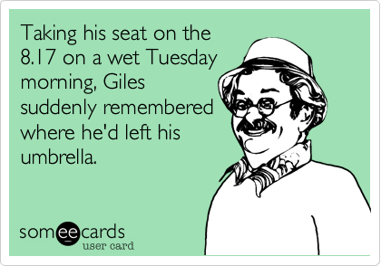 Taking his seat on the 8.17 on a wet Tuesday morning, Giles suddenly remembered where he'd left his umbrella.
