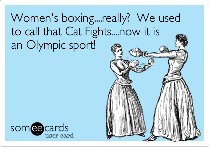 Women's boxing....really?  We used to call that Cat Fights....now it is an Olympic sport!