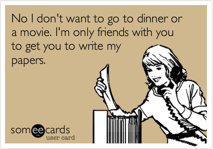 No I don't want to go to dinner or a movie. I'm only friends with you to get you to write my papers.