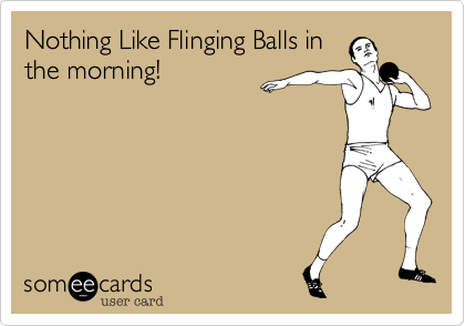 Nothing Like Flinging Balls in the morning!