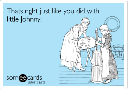 Thats right just like you did with little Johnny.