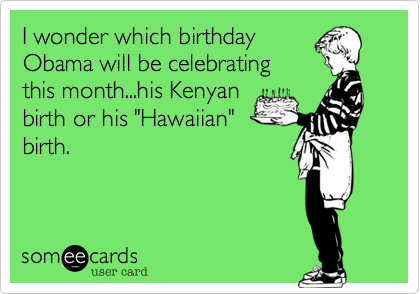 "I wonder which birthday Obama will be celebrating this month...his Kenyan birth or his ""Hawaiian"" birth."