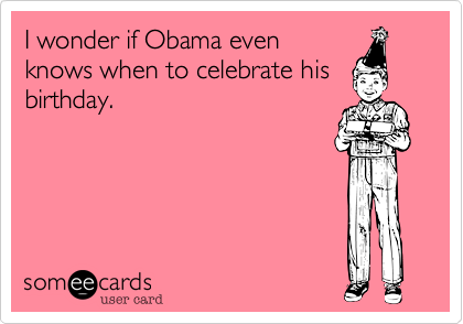 I wonder if Obama even knows when to celebrate his birthday.