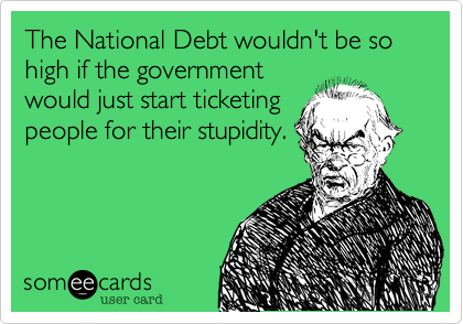 The National Debt wouldn't be so    high if the government would just start ticketing people for their stupidity.