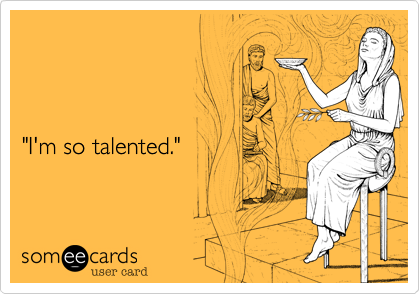 """""""I'm so talented."""""""