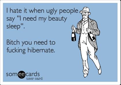 I hate it when ugly people say ''I need my beauty sleep''.  Bitch you need to fucking hibernate.