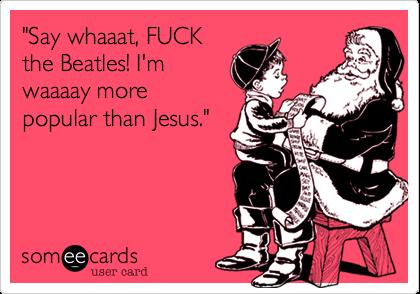 """Say whaaat, FUCK the Beatles! I'm waaaay more popular than Jesus."""