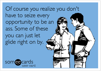 Of course you realize you don't have to seize every opportunity to be an ass. Some of these you can just let glide right on by.