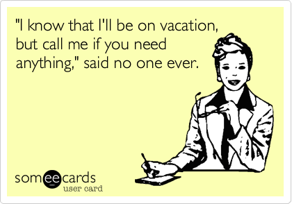 """""""I know that I'll be on vacation, but call me if you need anything,"""" said no one ever."""