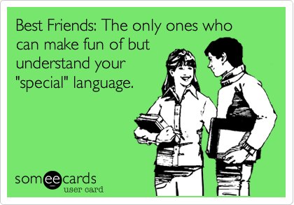 "Best Friends: The only ones who can make fun of but understand your ""special"" language."
