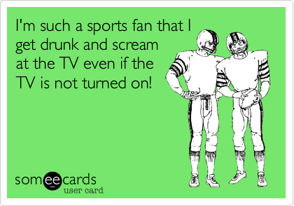 I'm such a sports fan that I get drunk and scream at the TV even if the TV is not turned on!