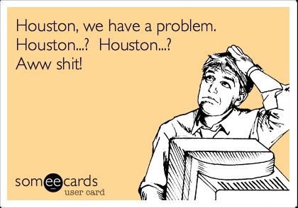 Houston, we have a problem.  Houston...?  Houston...?  Aww shit!