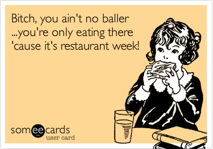 Bitch, you ain't no baller ...you're only eating there 'cause it's restaurant week!