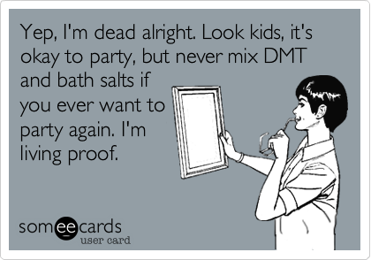 Yep, I'm dead alright. Look kids, it's okay to party, but never mix DMT and bath salts if you ever want to party again. I'm living proof.