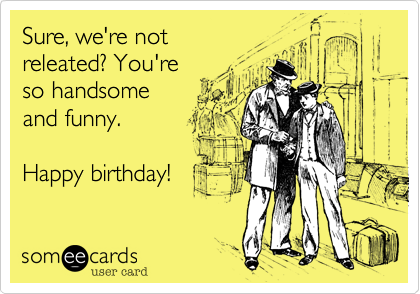 Sure, we're not releated? You're  so handsome and funny.    Happy birthday!