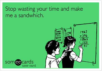 Stop wasting your time and make me a sandwhich.