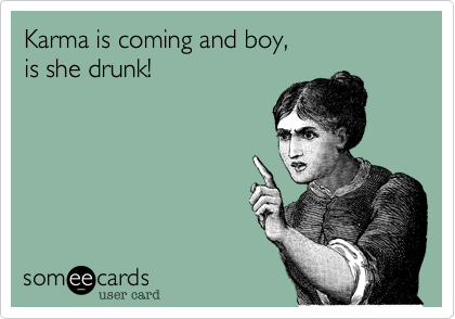 Karma is coming and boy,  is she drunk!