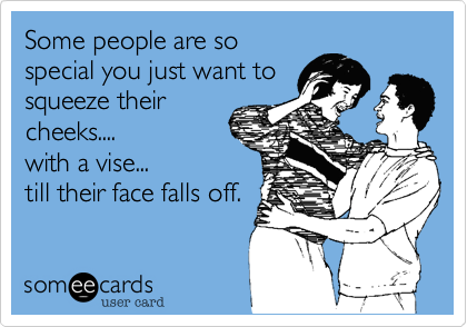 Some people are so special you just want to squeeze their cheeks.... with a vise... till their face falls off.