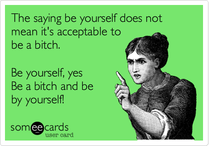 The saying be yourself does not  mean it's acceptable to be a bitch.   Be yourself, yes Be a bitch and be by yourself!