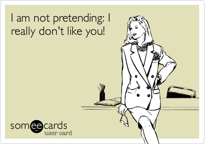 I am not pretending: I really don't like you!