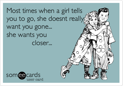 Most times when a girl tells you to go, she doesnt really want you gone... she wants you              closer...