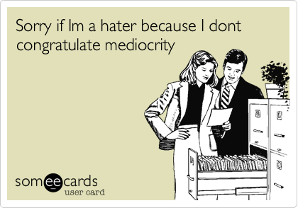 Sorry if Im a hater because I dont congratulate mediocrity