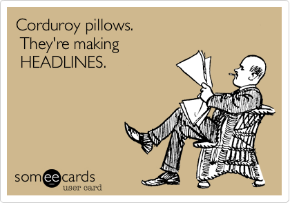 Corduroy pillows.  They're making  HEADLINES.
