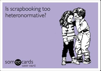 Is scrapbooking too heteronormative?