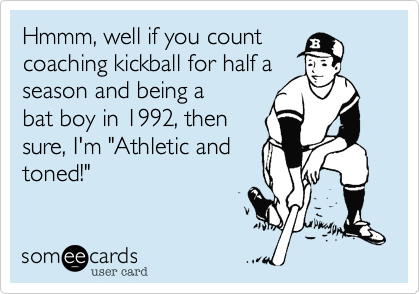 "Hmmm, well if you count  coaching kickball for half a  season and being a  bat boy in 1992, then sure, I'm ""Athletic and toned!"""