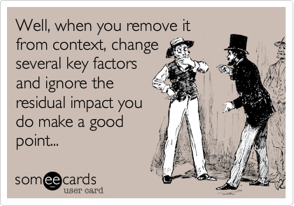 Well, when you remove it from context, change several key factors and ignore the residual impact you do make a good point...