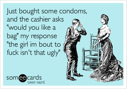 """Just bought some condoms, and the cashier asks """"would you like a bag"""" my response """"the girl im bout to fuck isn't that ugly"""""""