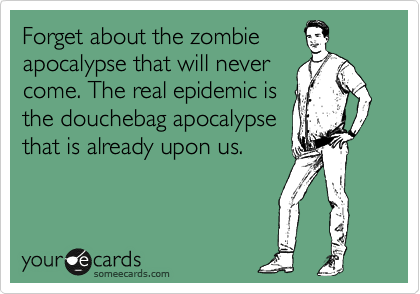 Forget about the zombie apocalypse that will never come. The real epidemic is the douchebag apocalypse that is already upon us.
