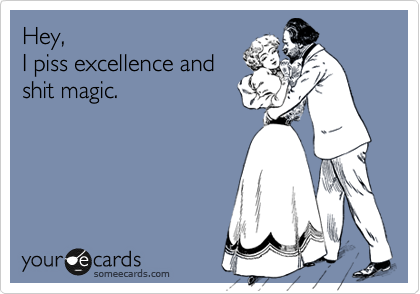 Hey, I piss excellence and shit magic.