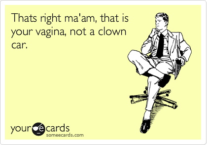 Thats right ma'am, that is your vagina, not a clown car.