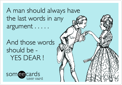 A man should always have the last words in any argument . . . . .   And those words should be -   YES DEAR !