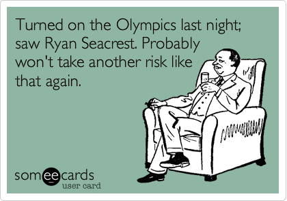 Turned on the Olympics last night; saw Ryan Seacrest. Probably won't take another risk like that again.