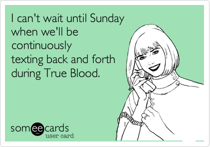 I can't wait until Sunday when we'll be continuously texting back and forth during True Blood.
