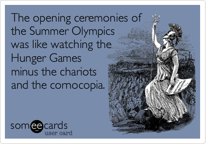 The opening ceremonies of the Summer Olympics was like watching the Hunger Games minus the chariots and the cornocopia.